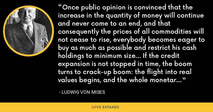 Once public opinion is convinced that the increase in the quantity of money will continue and never come to an end, and that consequently the prices of all commodities will not cease to rise, everybody becomes eager to buy as much as possible and restrict his cash holdings to minimum size... If the credit expansion is not stopped in time, the boom turns to crack-up boom: the flight into real values begins, and the whole monetary system founders. - Ludwig von Mises