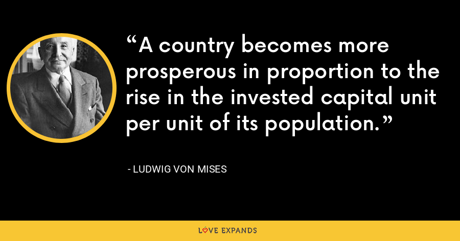 A country becomes more prosperous in proportion to the rise in the invested capital unit per unit of its population. - Ludwig von Mises