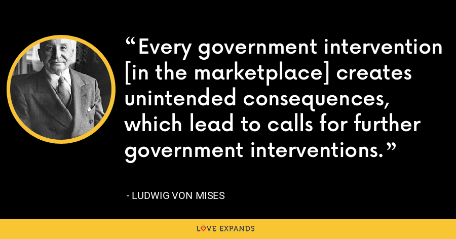 Every government intervention [in the marketplace] creates unintended consequences, which lead to calls for further government interventions. - Ludwig von Mises