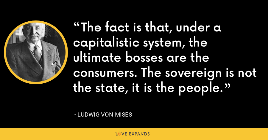 The fact is that, under a capitalistic system, the ultimate bosses are the consumers. The sovereign is not the state, it is the people. - Ludwig von Mises