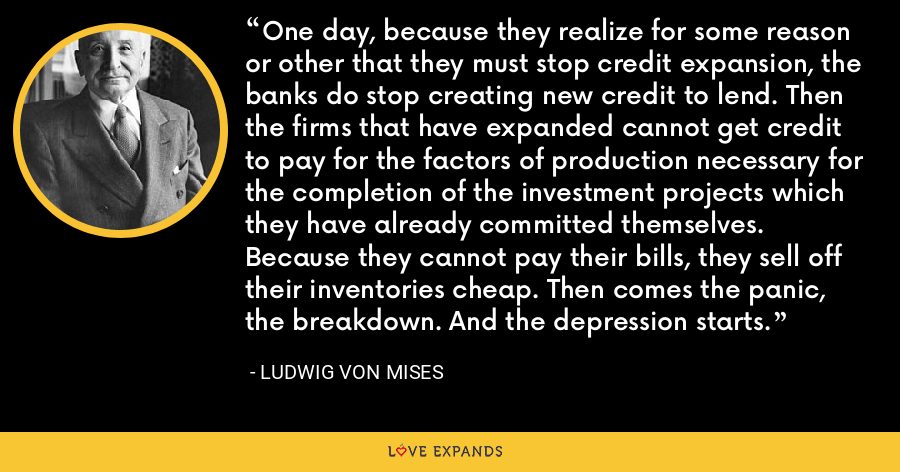 One day, because they realize for some reason or other that they must stop credit expansion, the banks do stop creating new credit to lend. Then the firms that have expanded cannot get credit to pay for the factors of production necessary for the completion of the investment projects which they have already committed themselves. Because they cannot pay their bills, they sell off their inventories cheap. Then comes the panic, the breakdown. And the depression starts. - Ludwig von Mises