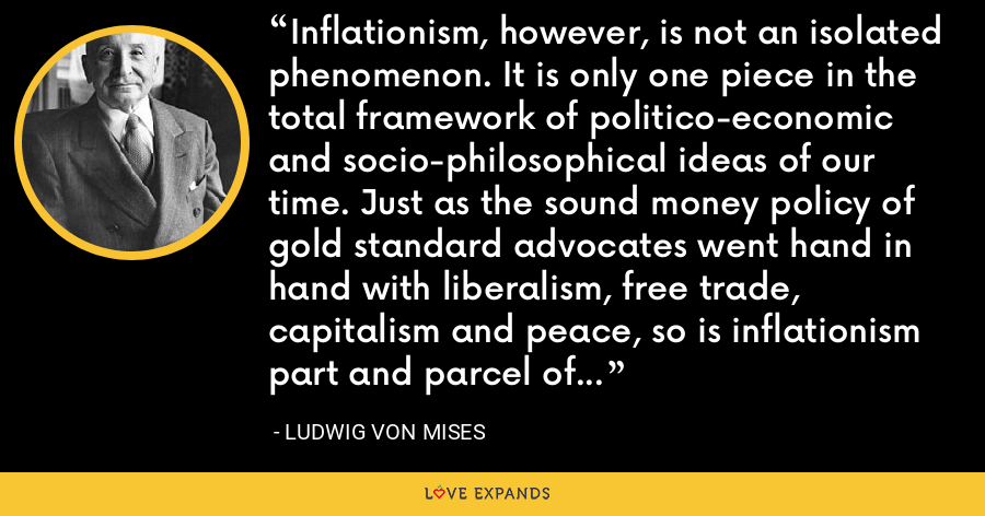 Inflationism, however, is not an isolated phenomenon. It is only one piece in the total framework of politico-economic and socio-philosophical ideas of our time. Just as the sound money policy of gold standard advocates went hand in hand with liberalism, free trade, capitalism and peace, so is inflationism part and parcel of imperialism, militarism, protectionism, statism and socialism. - Ludwig von Mises