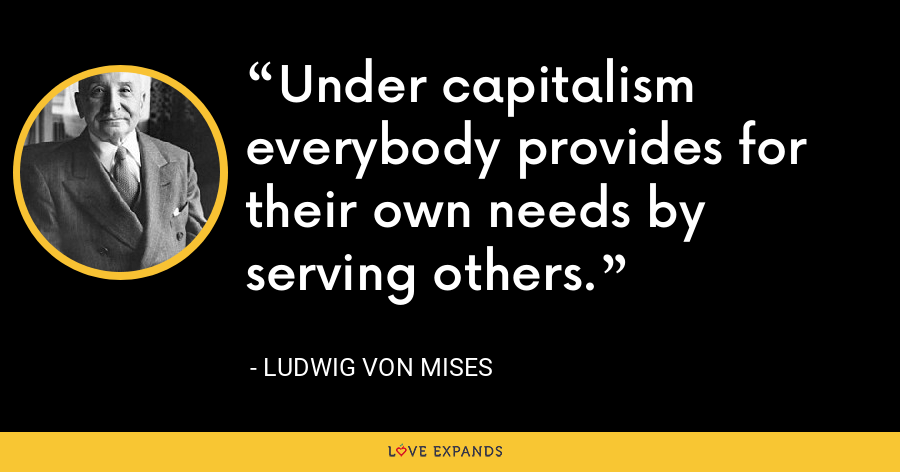 Under capitalism everybody provides for their own needs by serving others. - Ludwig von Mises