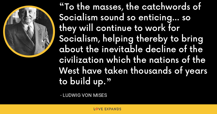 To the masses, the catchwords of Socialism sound so enticing... so they will continue to work for Socialism, helping thereby to bring about the inevitable decline of the civilization which the nations of the West have taken thousands of years to build up. - Ludwig von Mises