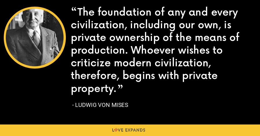 The foundation of any and every civilization, including our own, is private ownership of the means of production. Whoever wishes to criticize modern civilization, therefore, begins with private property. - Ludwig von Mises
