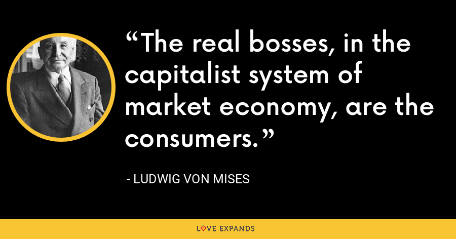 The real bosses, in the capitalist system of market economy, are the consumers. - Ludwig von Mises