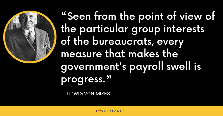Seen from the point of view of the particular group interests of the bureaucrats, every measure that makes the government's payroll swell is progress. - Ludwig von Mises