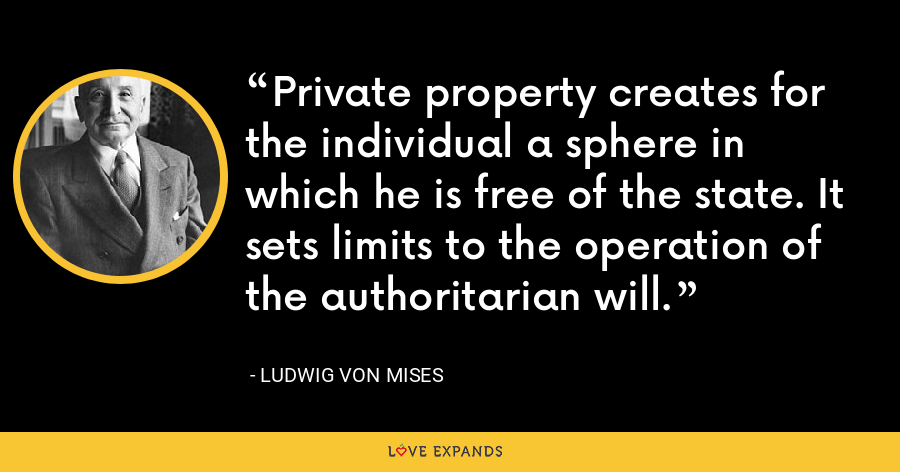 Private property creates for the individual a sphere in which he is free of the state. It sets limits to the operation of the authoritarian will. - Ludwig von Mises
