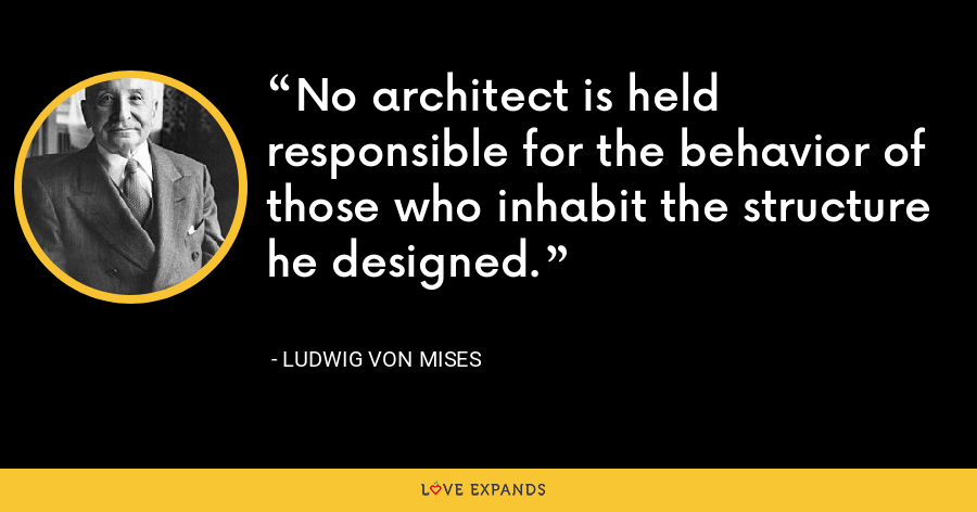 No architect is held responsible for the behavior of those who inhabit the structure he designed. - Ludwig von Mises