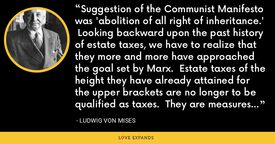Suggestion of the Communist Manifesto was 'abolition of all right of inheritance.'  Looking backward upon the past history of estate taxes, we have to realize that they more and more have approached the goal set by Marx.  Estate taxes of the height they have already attained for the upper brackets are no longer to be qualified as taxes.  They are measures of expropriation. - Ludwig von Mises