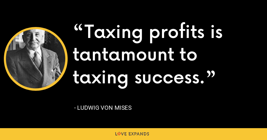 Taxing profits is tantamount to taxing success. - Ludwig von Mises