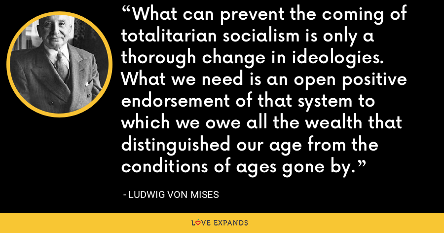 What can prevent the coming of totalitarian socialism is only a thorough change in ideologies. What we need is an open positive endorsement of that system to which we owe all the wealth that distinguished our age from the conditions of ages gone by. - Ludwig von Mises