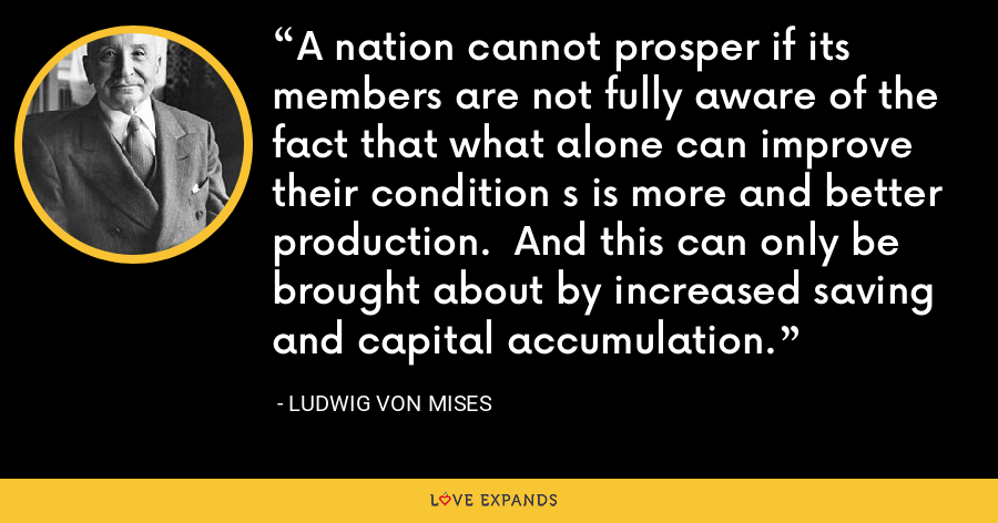 A nation cannot prosper if its members are not fully aware of the fact that what alone can improve their condition s is more and better production.  And this can only be brought about by increased saving and capital accumulation. - Ludwig von Mises