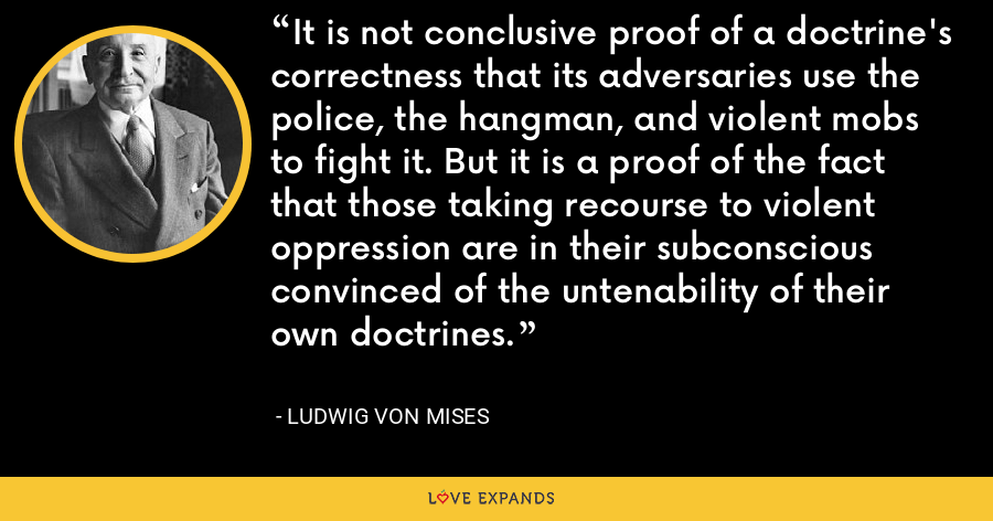It is not conclusive proof of a doctrine's correctness that its adversaries use the police, the hangman, and violent mobs to fight it. But it is a proof of the fact that those taking recourse to violent oppression are in their subconscious convinced of the untenability of their own doctrines. - Ludwig von Mises