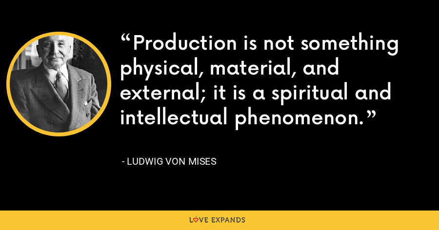 Production is not something physical, material, and external; it is a spiritual and intellectual phenomenon. - Ludwig von Mises