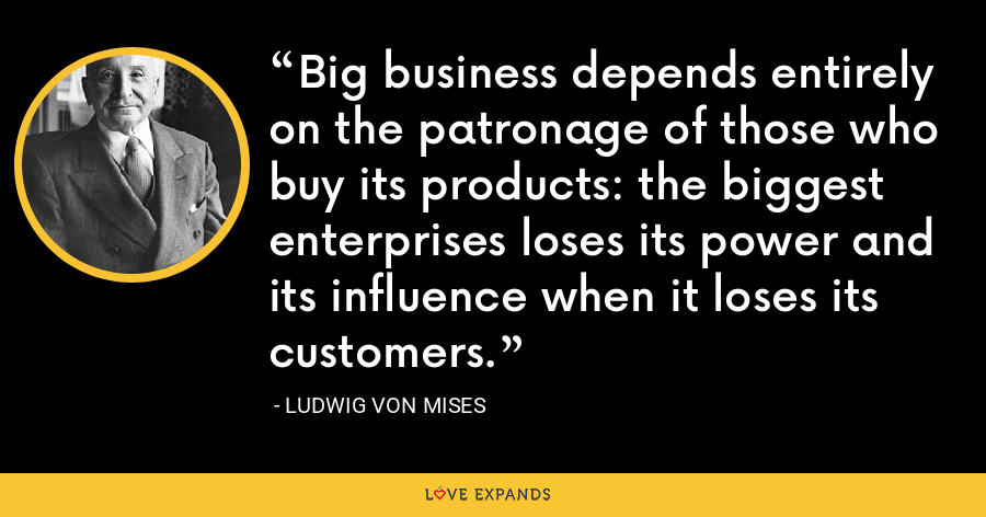 Big business depends entirely on the patronage of those who buy its products: the biggest enterprises loses its power and its influence when it loses its customers. - Ludwig von Mises