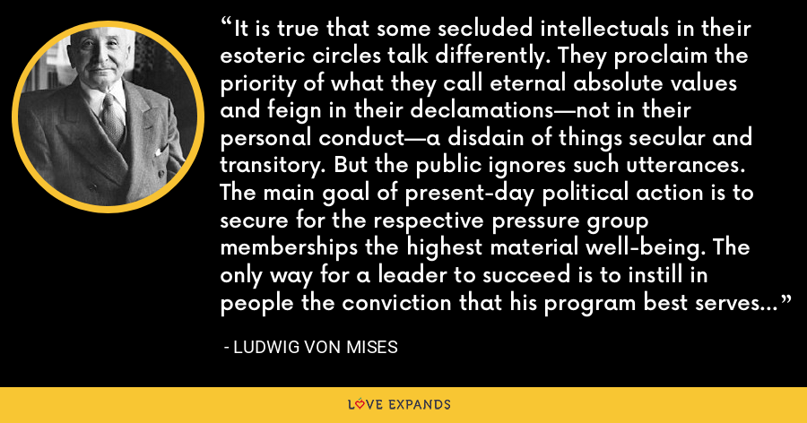 It is true that some secluded intellectuals in their esoteric circles talk differently. They proclaim the priority of what they call eternal absolute values and feign in their declamations—not in their personal conduct—a disdain of things secular and transitory. But the public ignores such utterances. The main goal of present-day political action is to secure for the respective pressure group memberships the highest material well-being. The only way for a leader to succeed is to instill in people the conviction that his program best serves the attainment of this goal. - Ludwig von Mises