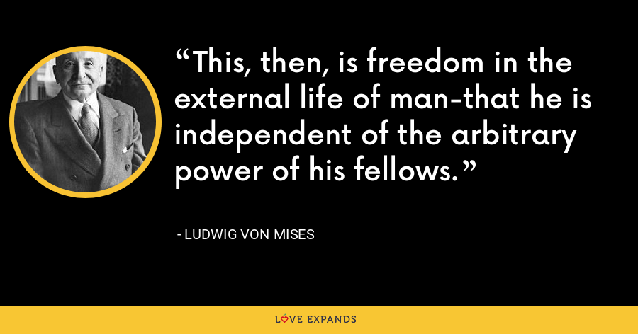 This, then, is freedom in the external life of man-that he is independent of the arbitrary power of his fellows. - Ludwig von Mises