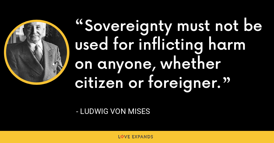 Sovereignty must not be used for inflicting harm on anyone, whether citizen or foreigner. - Ludwig von Mises