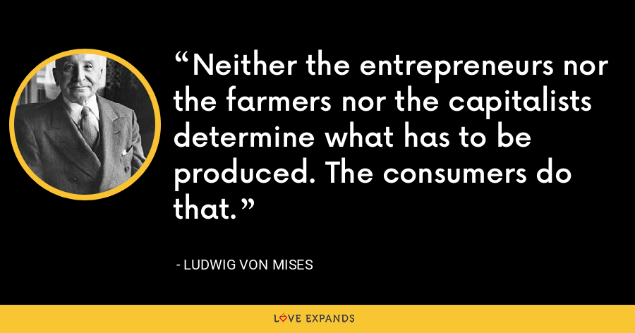 Neither the entrepreneurs nor the farmers nor the capitalists determine what has to be produced. The consumers do that. - Ludwig von Mises