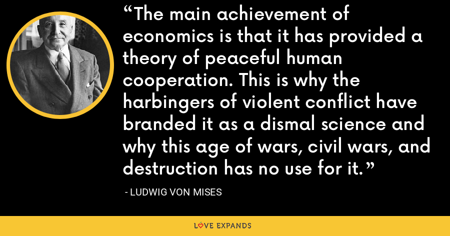 The main achievement of economics is that it has provided a theory of peaceful human cooperation. This is why the harbingers of violent conflict have branded it as a dismal science and why this age of wars, civil wars, and destruction has no use for it. - Ludwig von Mises