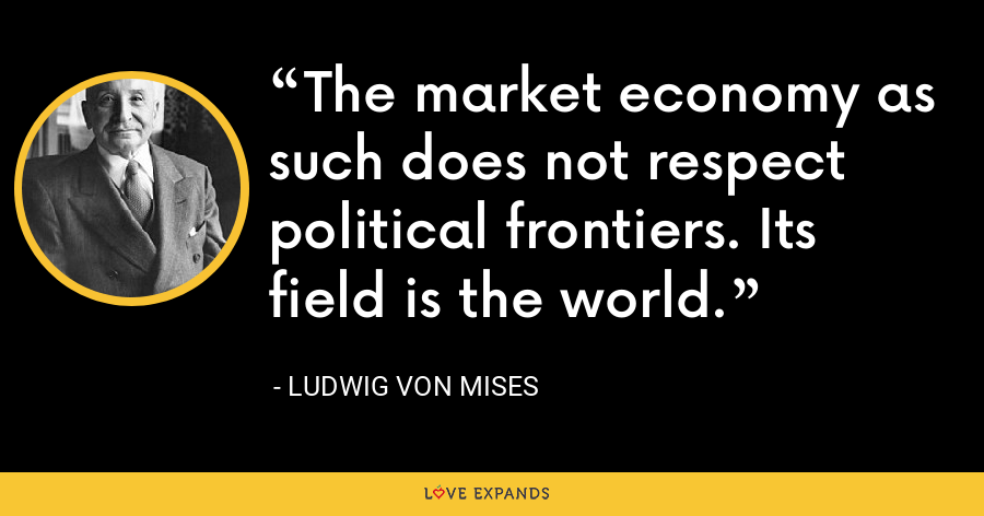 The market economy as such does not respect political frontiers. Its field is the world. - Ludwig von Mises