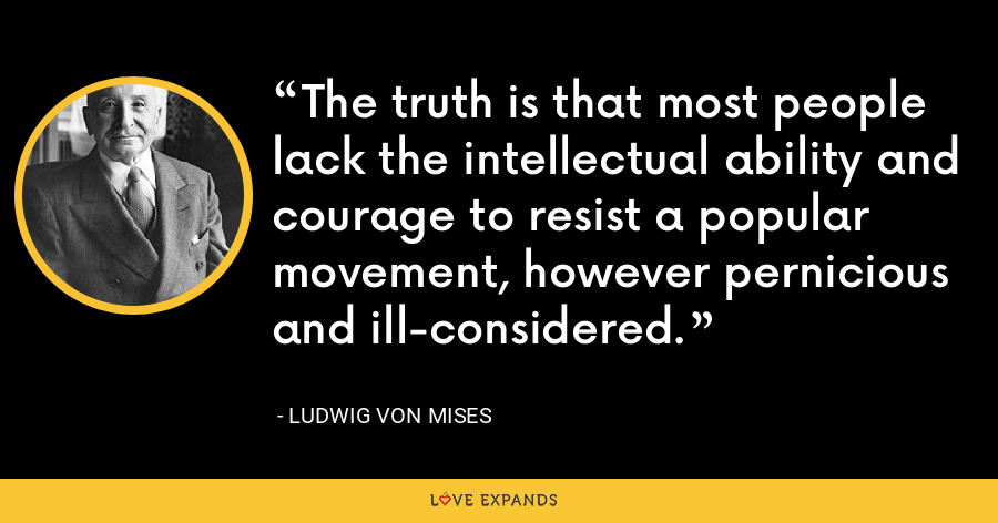 The truth is that most people lack the intellectual ability and courage to resist a popular movement, however pernicious and ill-considered. - Ludwig von Mises