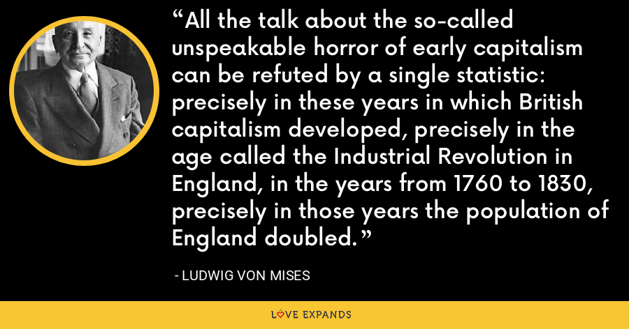 All the talk about the so-called unspeakable horror of early capitalism can be refuted by a single statistic: precisely in these years in which British capitalism developed, precisely in the age called the Industrial Revolution in England, in the years from 1760 to 1830, precisely in those years the population of England doubled. - Ludwig von Mises