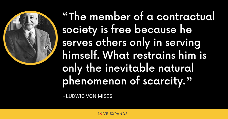 The member of a contractual society is free because he serves others only in serving himself. What restrains him is only the inevitable natural phenomenon of scarcity. - Ludwig von Mises