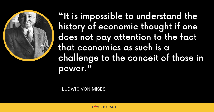 It is impossible to understand the history of economic thought if one does not pay attention to the fact that economics as such is a challenge to the conceit of those in power. - Ludwig von Mises