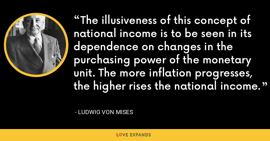 The illusiveness of this concept of national income is to be seen in its dependence on changes in the purchasing power of the monetary unit. The more inflation progresses, the higher rises the national income. - Ludwig von Mises