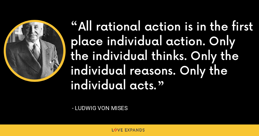 All rational action is in the first place individual action. Only the individual thinks. Only the individual reasons. Only the individual acts. - Ludwig von Mises