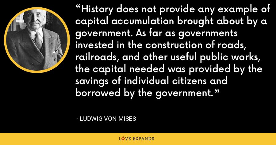 History does not provide any example of capital accumulation brought about by a government. As far as governments invested in the construction of roads, railroads, and other useful public works, the capital needed was provided by the savings of individual citizens and borrowed by the government. - Ludwig von Mises