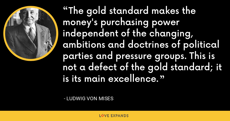 The gold standard makes the money's purchasing power independent of the changing, ambitions and doctrines of political parties and pressure groups. This is not a defect of the gold standard; it is its main excellence. - Ludwig von Mises