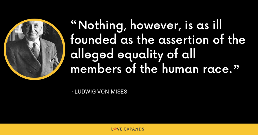 Nothing, however, is as ill founded as the assertion of the alleged equality of all members of the human race. - Ludwig von Mises