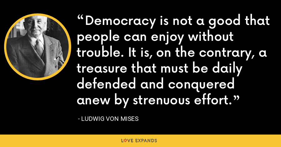 Democracy is not a good that people can enjoy without trouble. It is, on the contrary, a treasure that must be daily defended and conquered anew by strenuous effort. - Ludwig von Mises