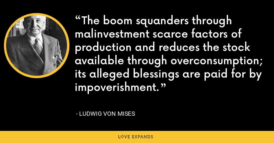 The boom squanders through malinvestment scarce factors of production and reduces the stock available through overconsumption; its alleged blessings are paid for by impoverishment. - Ludwig von Mises