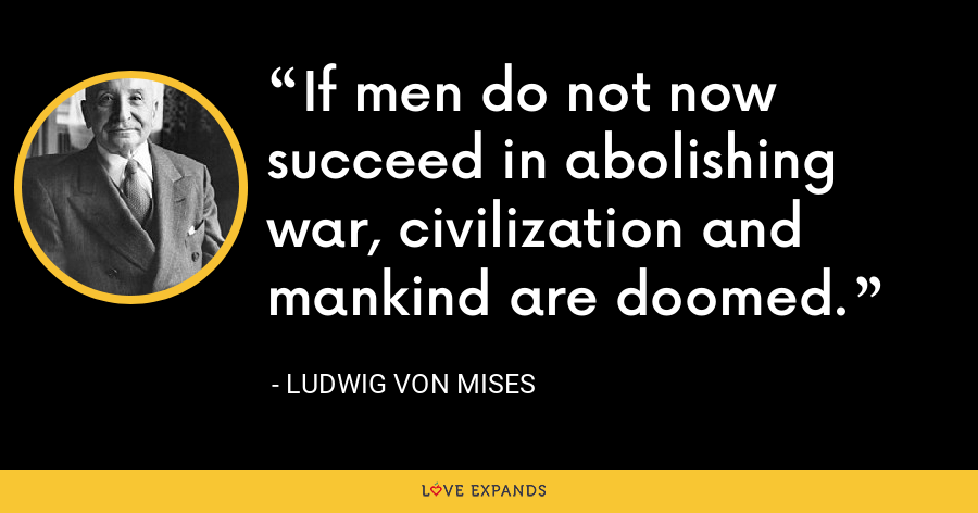 If men do not now succeed in abolishing war, civilization and mankind are doomed. - Ludwig von Mises