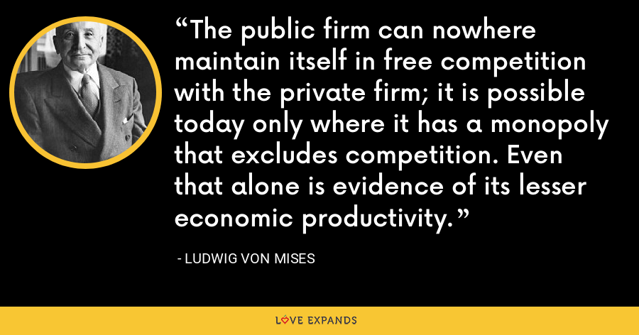 The public firm can nowhere maintain itself in free competition with the private firm; it is possible today only where it has a monopoly that excludes competition. Even that alone is evidence of its lesser economic productivity. - Ludwig von Mises