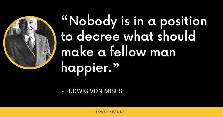 Nobody is in a position to decree what should make a fellow man happier. - Ludwig von Mises