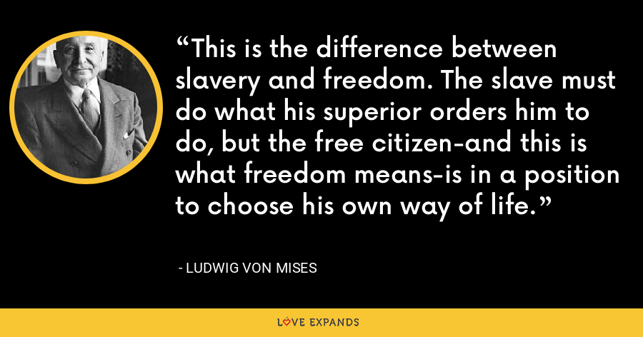 This is the difference between slavery and freedom. The slave must do what his superior orders him to do, but the free citizen-and this is what freedom means-is in a position to choose his own way of life. - Ludwig von Mises
