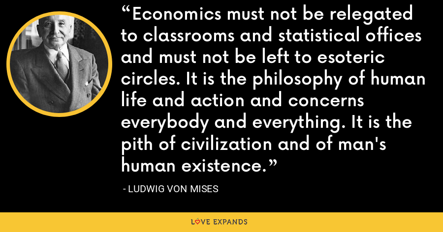 Economics must not be relegated to classrooms and statistical offices and must not be left to esoteric circles. It is the philosophy of human life and action and concerns everybody and everything. It is the pith of civilization and of man's human existence. - Ludwig von Mises