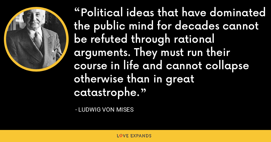 Political ideas that have dominated the public mind for decades cannot be refuted through rational arguments. They must run their course in life and cannot collapse otherwise than in great catastrophe. - Ludwig von Mises
