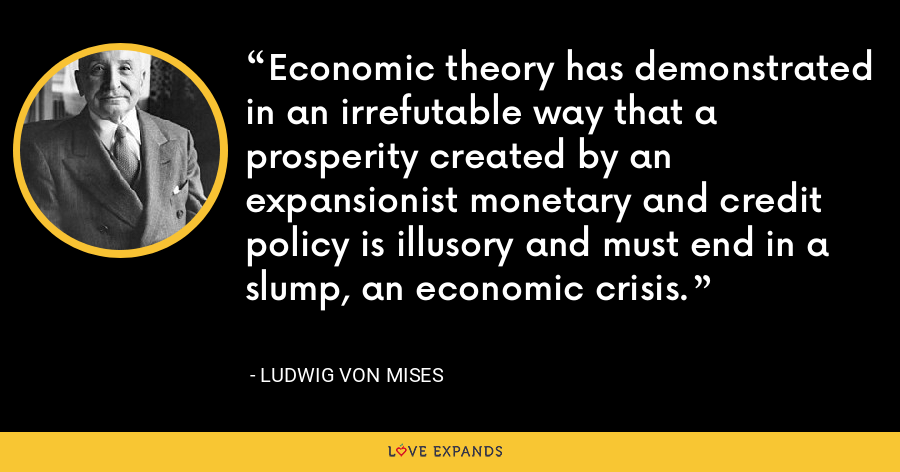 Economic theory has demonstrated in an irrefutable way that a prosperity created by an expansionist monetary and credit policy is illusory and must end in a slump, an economic crisis. - Ludwig von Mises
