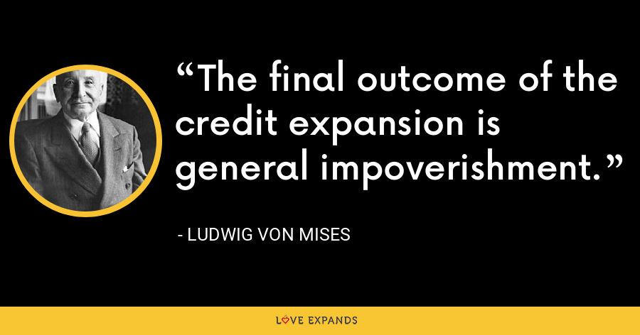 The final outcome of the credit expansion is general impoverishment. - Ludwig von Mises