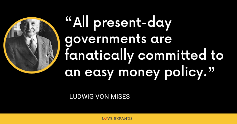 All present-day governments are fanatically committed to an easy money policy. - Ludwig von Mises