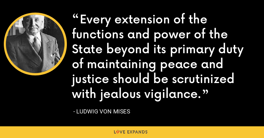 Every extension of the functions and power of the State beyond its primary duty of maintaining peace and justice should be scrutinized with jealous vigilance. - Ludwig von Mises