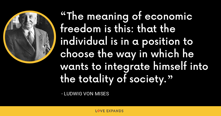 The meaning of economic freedom is this: that the individual is in a position to choose the way in which he wants to integrate himself into the totality of society. - Ludwig von Mises