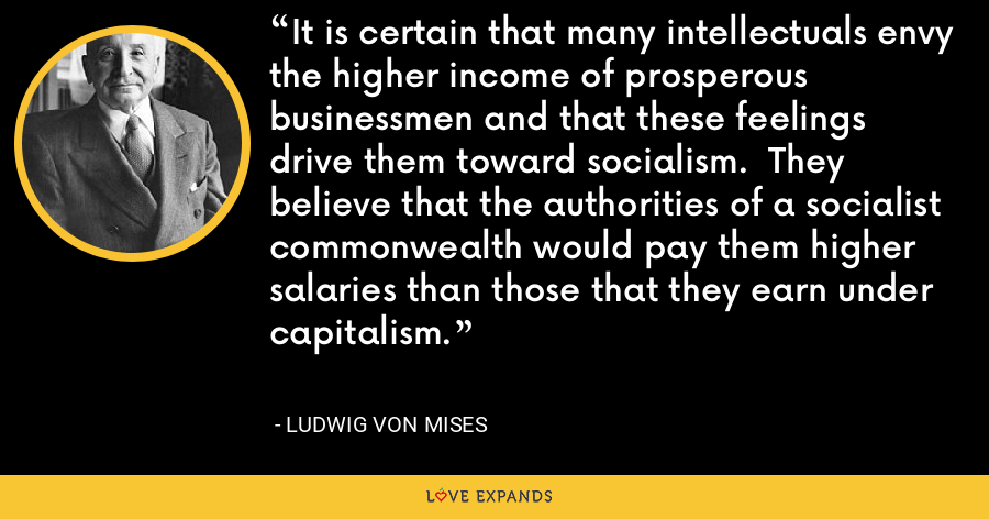 It is certain that many intellectuals envy the higher income of prosperous businessmen and that these feelings drive them toward socialism.  They believe that the authorities of a socialist commonwealth would pay them higher salaries than those that they earn under capitalism. - Ludwig von Mises