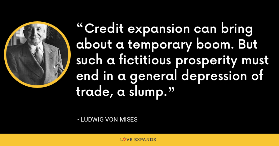 Credit expansion can bring about a temporary boom. But such a fictitious prosperity must end in a general depression of trade, a slump. - Ludwig von Mises